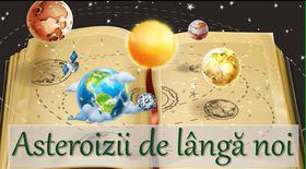 Uranissima. Previziuni pentru săptămâna 7-13 mai 2018. Asteroizii de lângă noi