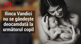 Ilinca Vandici nu e sigură că mai vrea un copil. Așteaptă să crească Zian ca să ia o decizie